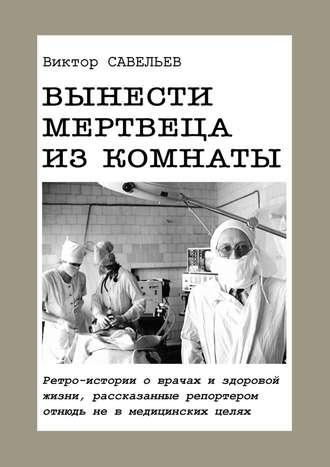 Виктор Савельев, Вынести мертвеца изкомнаты. Ретро-истории о врачах и здоровой жизни, рассказанные репортером отнюдь не в медицинских целях