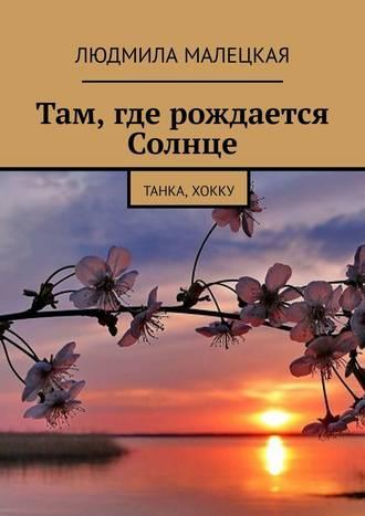 Людмила Малецкая, Там, где рождается Солнце. Танка, хокку