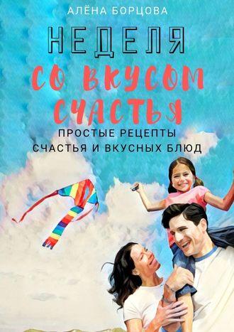Алёна Борцова, Неделя совкусом счастья. Простые рецепты счастья ивкусныхблюд