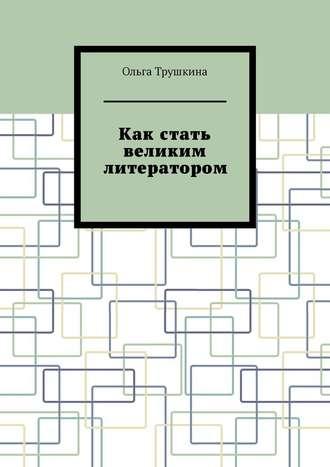 Ольга Трушкина, Как стать великим литератором