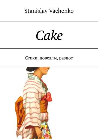 stanislav vachenko, Cake. Стихи, новеллы, разное
