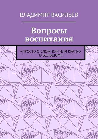 Владимир Васильев, Вопросы воспитания. «Просто осложном или кратко обольшом»