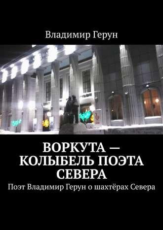 Владимир Герун, Воркута– колыбель поэта Севера. Поэт Владимир Герун ошахтёрах Севера