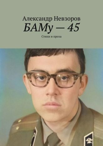 Александр Невзоров, БАМу–45. Стихи и проза