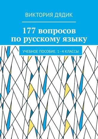 Виктория Дядик, 177вопросов порусскому языку. Учебное пособие. 1—4классы
