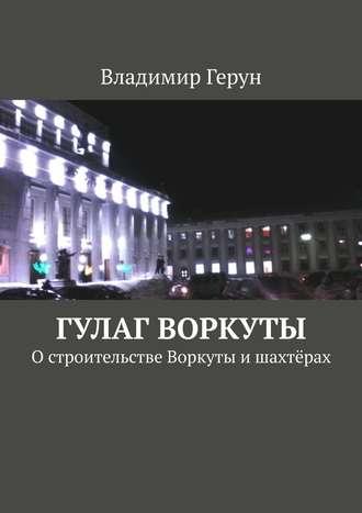 Владимир Герун, ГУЛАГ Воркуты. Остроительстве Воркуты ишахтёрах