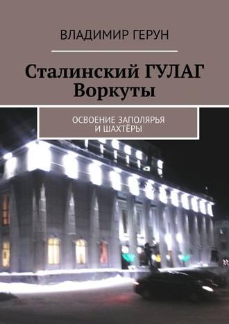 Владимир Герун, Сталинский ГУЛАГ Воркуты. Освоение Заполярья ишахтёры
