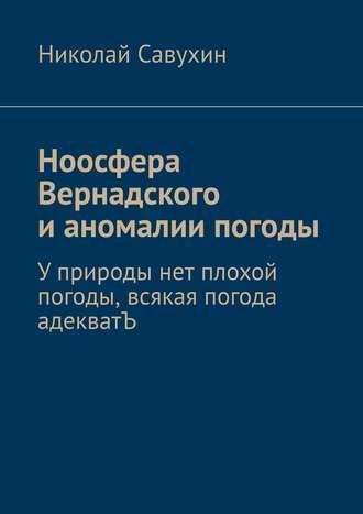 Николай Савухин, Ноосфера Вернадского ианомалии погоды. Уприроды нет плохой погоды, всякая погода адекватЪ