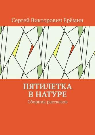 Сергей Ерёмин, Пятилетка внатуре. Сборник рассказов