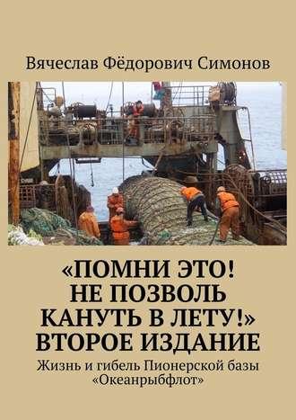 Вячеслав Симонов, «Помни это! Непозволь кануть вЛету!» Второеиздание. Жизнь и гибель Пионерской базы «Океанрыбфлот»