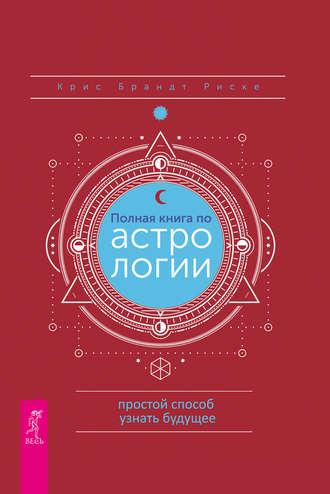 Крис Брандт Риске, Полная книга по астрологии: простой способ узнать будущее