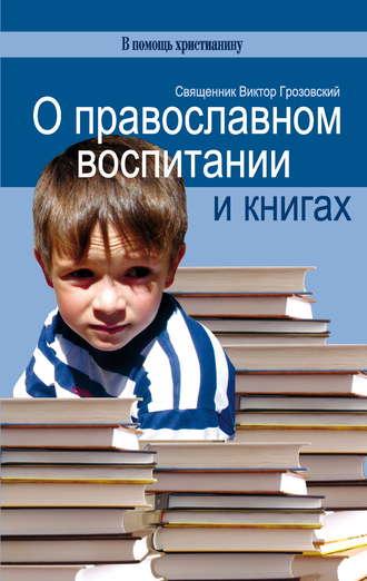 Священник Виктор Грозовский, О православном воспитании и книгах