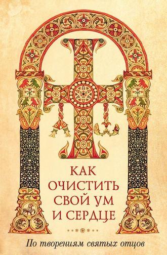 архимандрит Наум (Байбородин), Как очистить свой ум и сердце. По творениям святых отцов