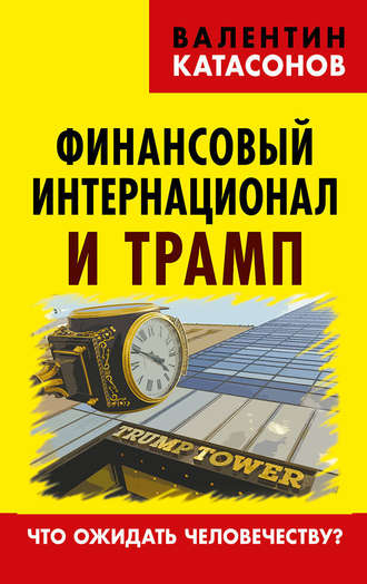 Валентин Катасонов, Финансовый интернационал и Трамп. Что ожидать человечеству?