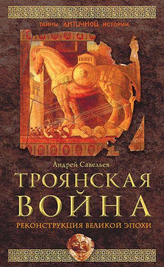 Андрей Савельев, Троянская война. Реконструкция великой эпохи