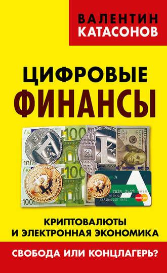 Валентин Катасонов, Цифровые финансы. Криптовалюты и электронная экономика. Свобода или концлагерь?