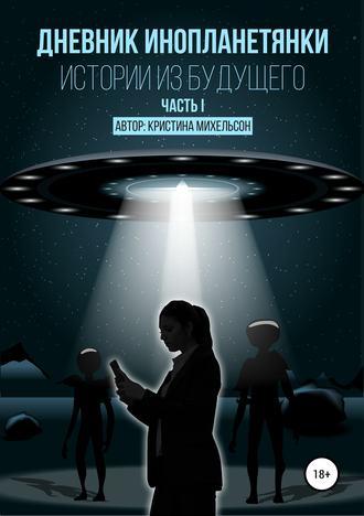 Кристина Михельсон, Дневник инопланетянки. Истории из будущего. Часть I