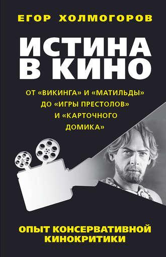 Егор Холмогоров, Истина в кино. Опыт консервативной кинокритики. От «Викинга» и «Матильды» до «Игры престолов» и «Карточного домика»