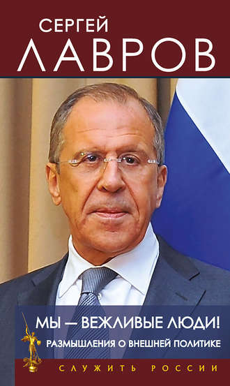 Сергей Лавров, Мы – вежливые люди! Размышления о внешней политике