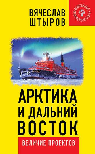 Вячеслав Штыров, Арктика и Дальний Восток. Величие проектов