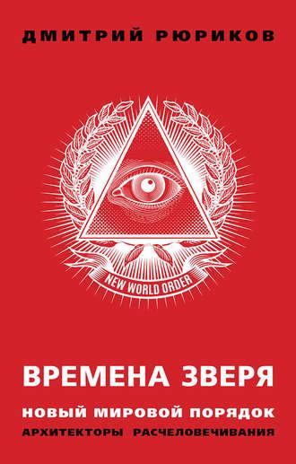 Дмитрий Рюриков, Времена зверя. Новый мировой порядок. Архитекторы расчеловечивания
