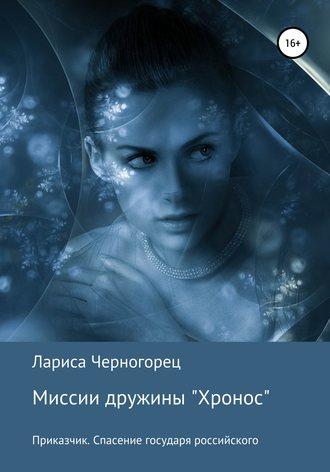 Лариса Черногорец, Миссии дружины «Хронос». Книга I. Приказчик. Спасение государя российского