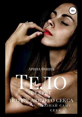 Арина Фишш, Тело. Секрет потрясающего секса. Познай саму себя