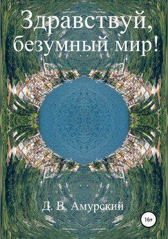 Дмитрий Амурский, Здравствуй, безумный мир!