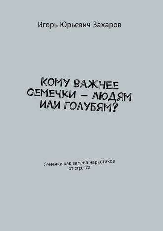 Игорь Захаров, Кому важнее семечки– людям или голубям? Семечки как замена наркотиков отстресса