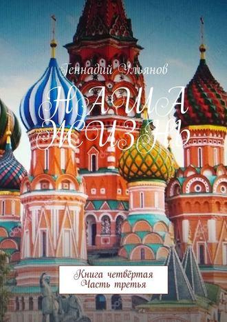 Геннадий Ульянов, Наша жизнь. Книга четвёртая. Часть третья