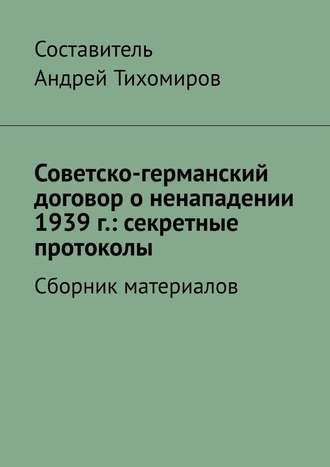 Андрей Тихомиров, Советско-германский договор оненападении 1939г.: секретные протоколы. Сборник материалов