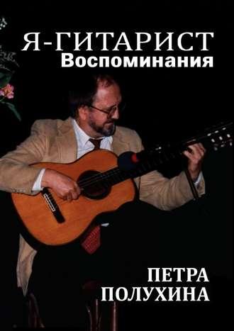 Петр Полухин, Я– гитарист. Воспоминания Петра Полухина