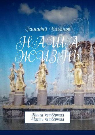 Геннадий Ульянов, Наша жизнь. Книга четвёртая. Часть четвёртая