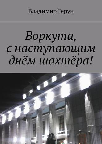 Владимир Герун, Воркута, снаступающим днём шахтёра!