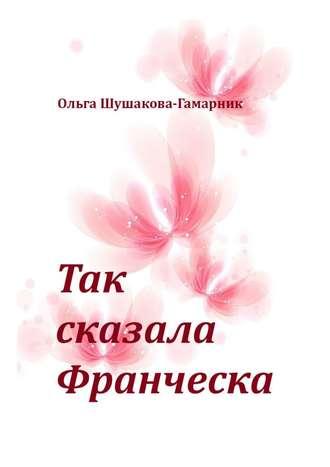 Ольга Шушакова-Гамарник, Так сказала Франческа