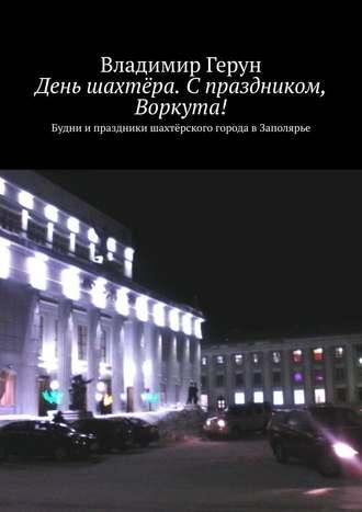 Владимир Герун, День шахтёра. Спраздником, Воркута! Будни ипраздники шахтёрского города вЗаполярье