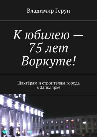 Владимир Герун, Кюбилею– 75лет Воркуте! Шахтёрам истроителям города вЗаполярье