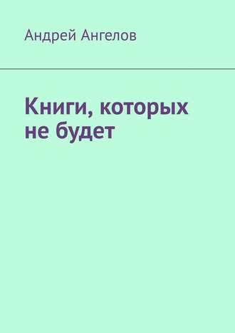 Андрей Ангелов, Книги, которых небудет