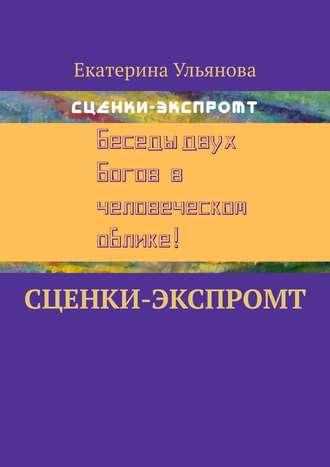 Екатерина Ульянова, Сценки-экспромт