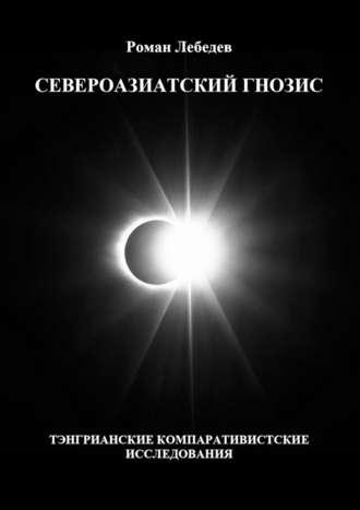 Роман Лебедев, Североазиатский гнозис. Тэнгрианские компаративистские исследования
