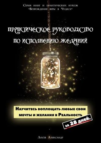 Александр Лосев, Практическое руководство поисполнению желаний. Научитесь воплощать любые свои мечты и желания в Реальность за 28 дней