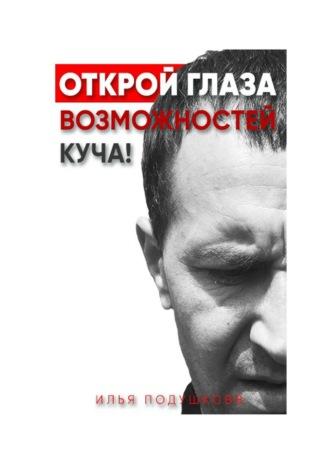 Илья Подушковв, Открой глаза! Возможностей куча!