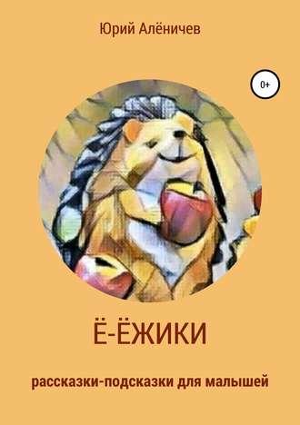 Юрий Алёничев, Ё-ёжики. Рассказки-подсказки для малышей