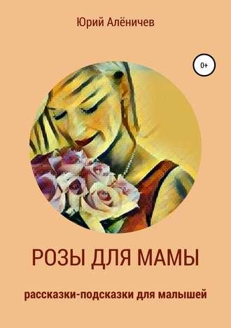 Юрий Алёничев, Розы для мамы. Рассказки-подсказки для малышей
