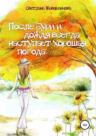 Светлана Жаворонкова, После бури и дождя всегда наступает хорошая погода