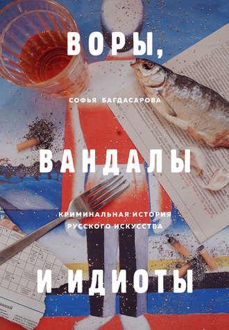 Софья Багдасарова, Воры, вандалы и идиоты. Криминальная история русского искусства
