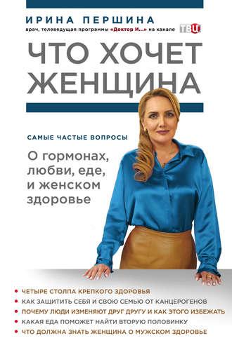 Ирина Першина, Что хочет женщина. Самые частые вопросы о гормонах, любви, еде и женском здоровье