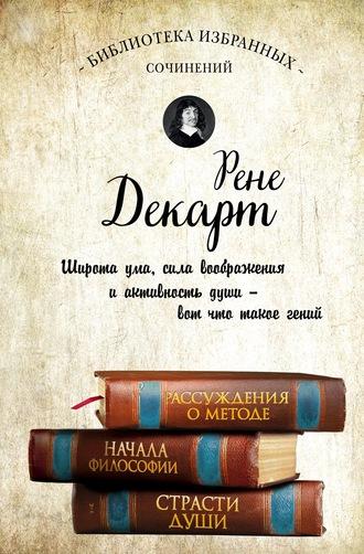 Рене Декарт, Рассуждения о методе. Начала философии. Страсти души (сборник)