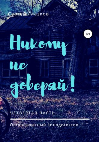 Сергей Глазков, Никому не доверяй! Четвёртая часть