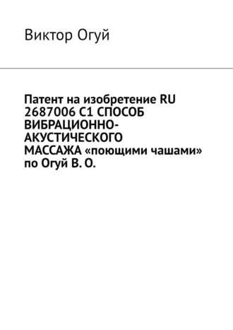Виктор Огуй, Патент наизобретение RU 2687006C1 СПОСОБ ВИБРАЦИОННО-АКУСТИЧЕСКОГО МАССАЖА«поющими чашами» поОгуйВ.О.
